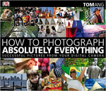 How to Photograph Absolutely Everything: Successful Pictures from your Digital Camera