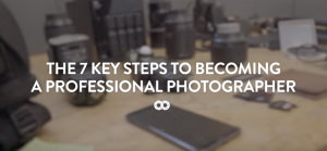 The 7 Key Steps To Becoming A Professional Photographer