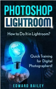 Photoshop Lightroom: How to Do It in Lightroom? Quick Training for Digital Photographers