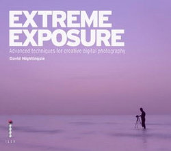 Extreme Exposure: Advanced Techniques for Creative Digital Photography