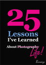 25 Lessons I've Learned about Photography...Life