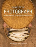 The Art of the Photograph - Essential Habits for Stronger Compositions