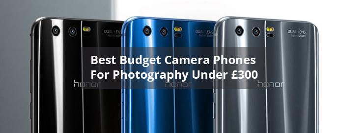 Best Budget Camera Phones For Photography Under £300 2018